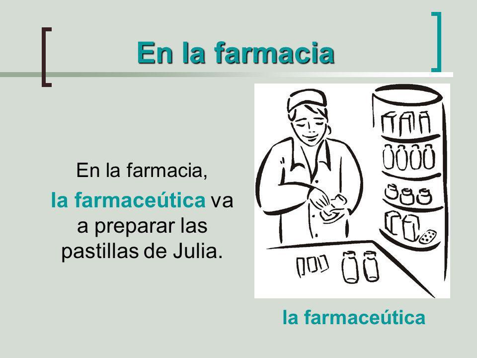 En la farmacia En la farmacia, la farmaceútica va a preparar las pastillas de Julia. la farmaceútica