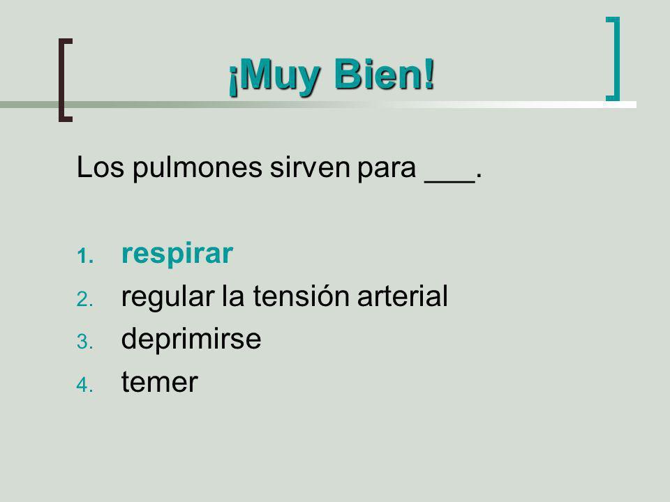 ¡Muy Bien! Los pulmones sirven para ___. 1. respirar 2. regular la tensión arterial 3. deprimirse 4. temer