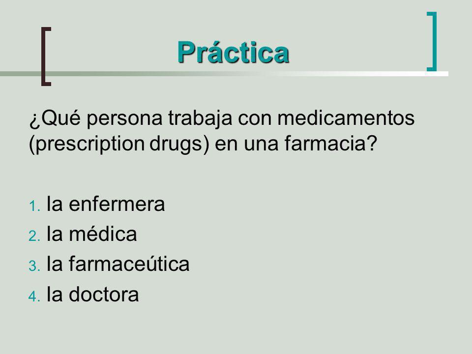 Práctica ¿Qué persona trabaja con medicamentos (prescription drugs) en una farmacia? 1. la enfermera 2. la médica 3. la farmaceútica 4. la doctora