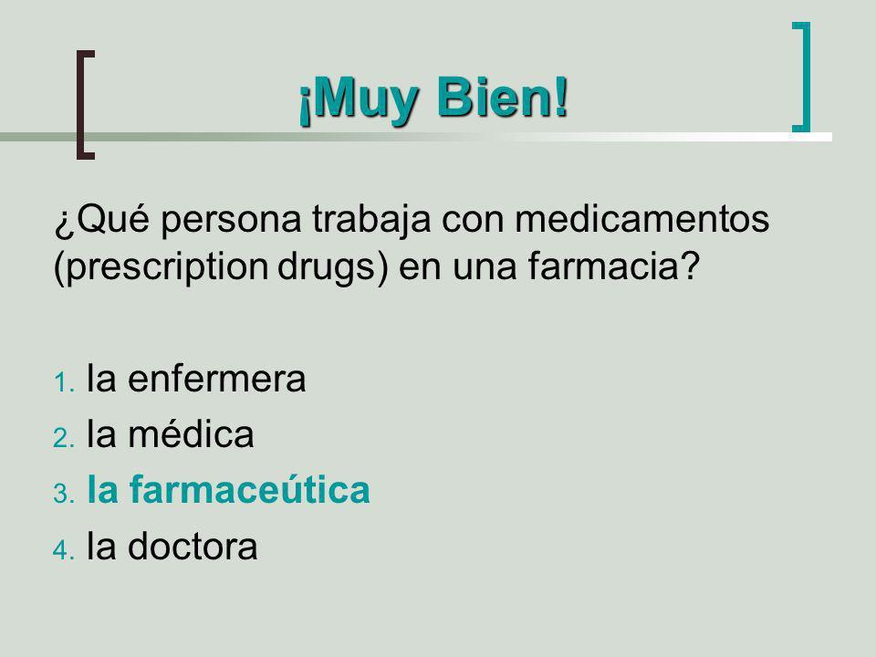 ¡Muy Bien! ¿Qué persona trabaja con medicamentos (prescription drugs) en una farmacia? 1. la enfermera 2. la médica 3. la farmaceútica 4. la doctora