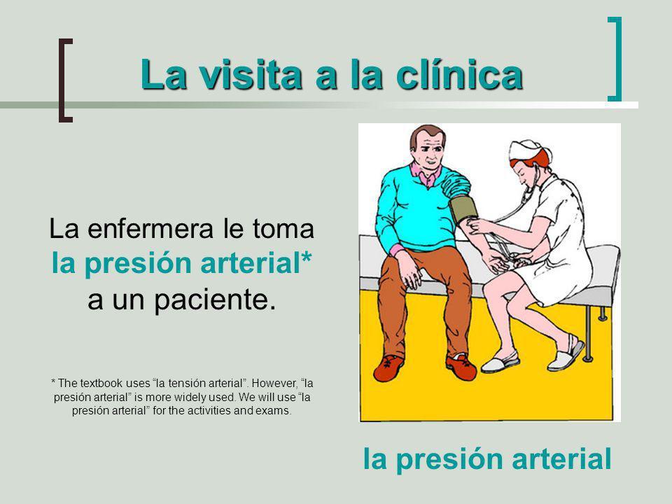 La visita a la clínica La enfermera le toma la presión arterial* a un paciente. * The textbook uses la tensión arterial. However, la presión arterial