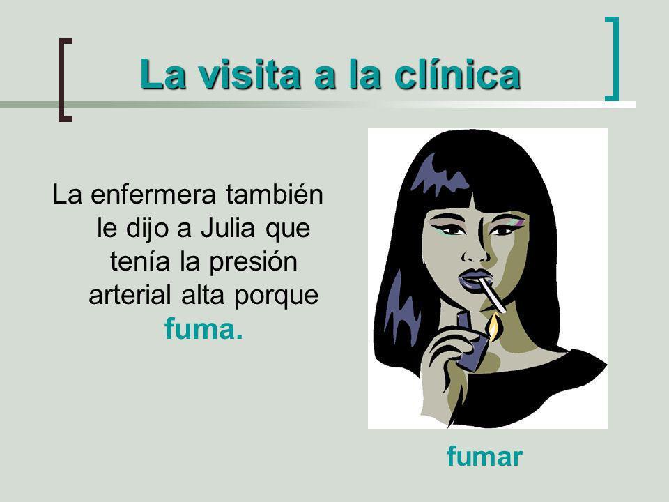La visita a la clínica La enfermera también le dijo a Julia que tenía la presión arterial alta porque fuma. fumar