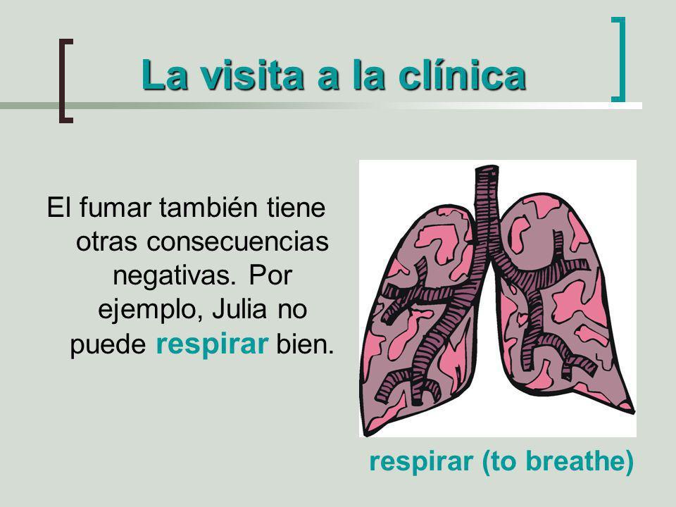 La visita a la clínica El fumar también tiene otras consecuencias negativas. Por ejemplo, Julia no puede respirar bien. respirar (to breathe)