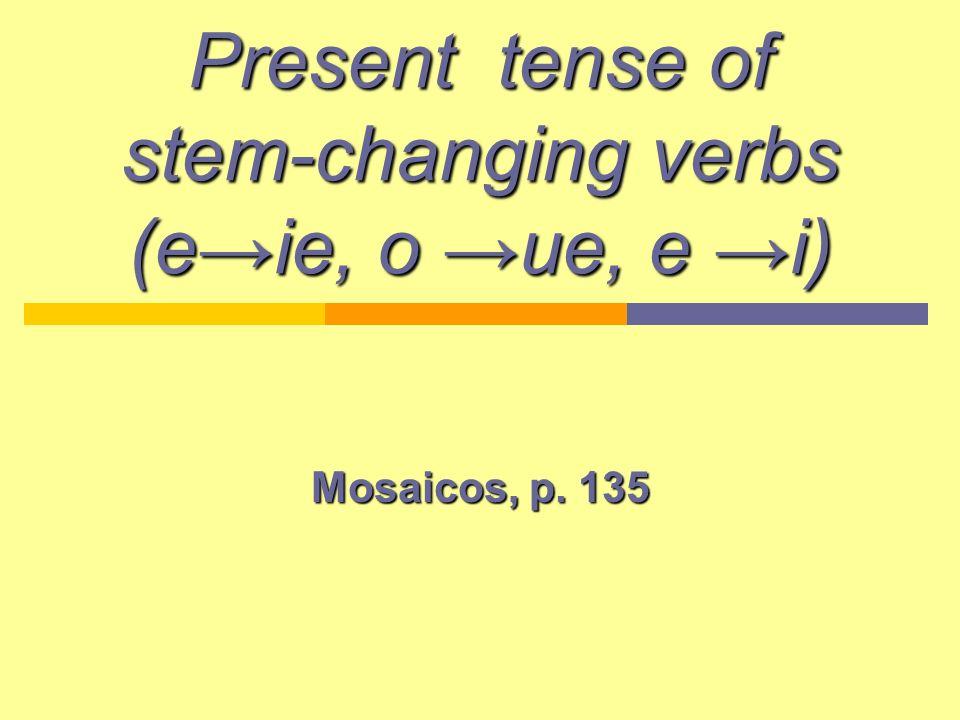 Present tense of stem-changing verbs (eie, o ue, e i) Mosaicos, p. 135
