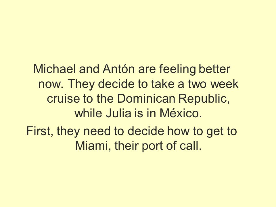 Michael and Antón are feeling better now. They decide to take a two week cruise to the Dominican Republic, while Julia is in México. First, they need
