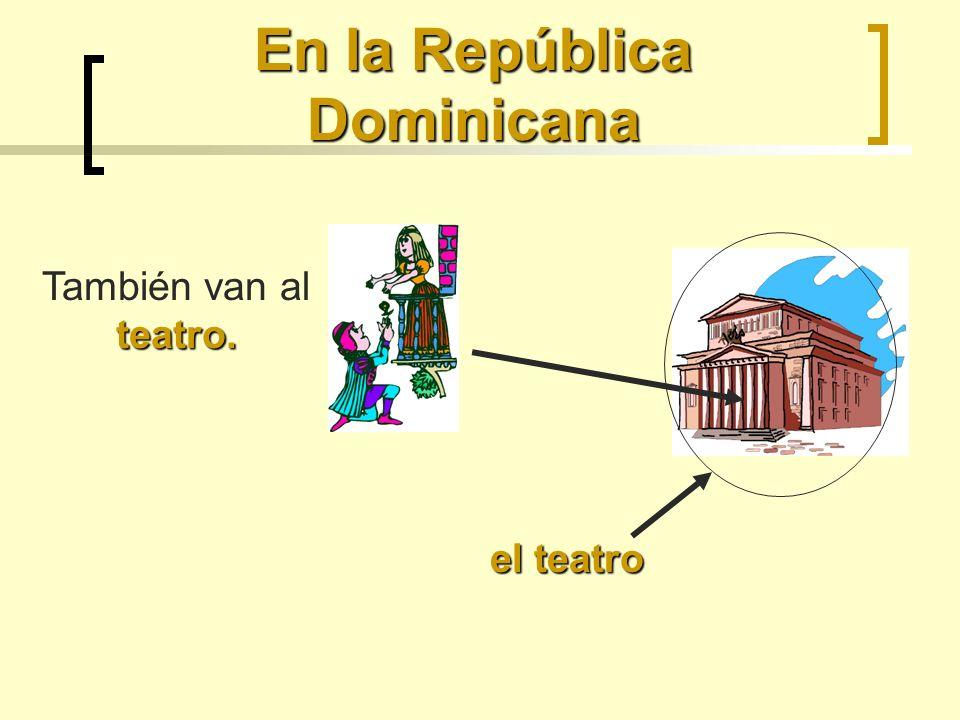 En la República Dominicana el teatro teatro. También van al teatro.