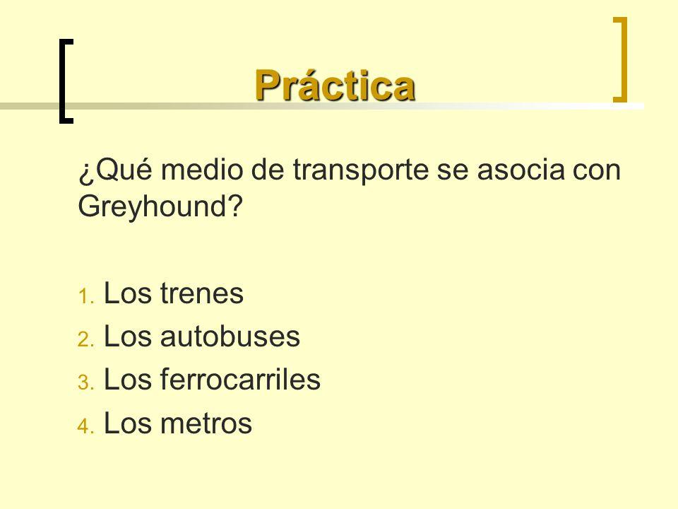 Práctica ¿Qué medio de transporte se asocia con Greyhound? 1. Los trenes 2. Los autobuses 3. Los ferrocarriles 4. Los metros