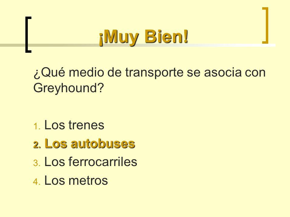 ¡Muy Bien! ¿Qué medio de transporte se asocia con Greyhound? 1. Los trenes 2. Los autobuses 3. Los ferrocarriles 4. Los metros