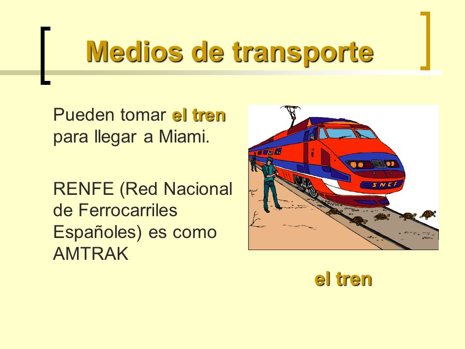 Medios de transporte el tren Pueden tomar el tren para llegar a Miami. RENFE (Red Nacional de Ferrocarriles Españoles) es como AMTRAK el tren
