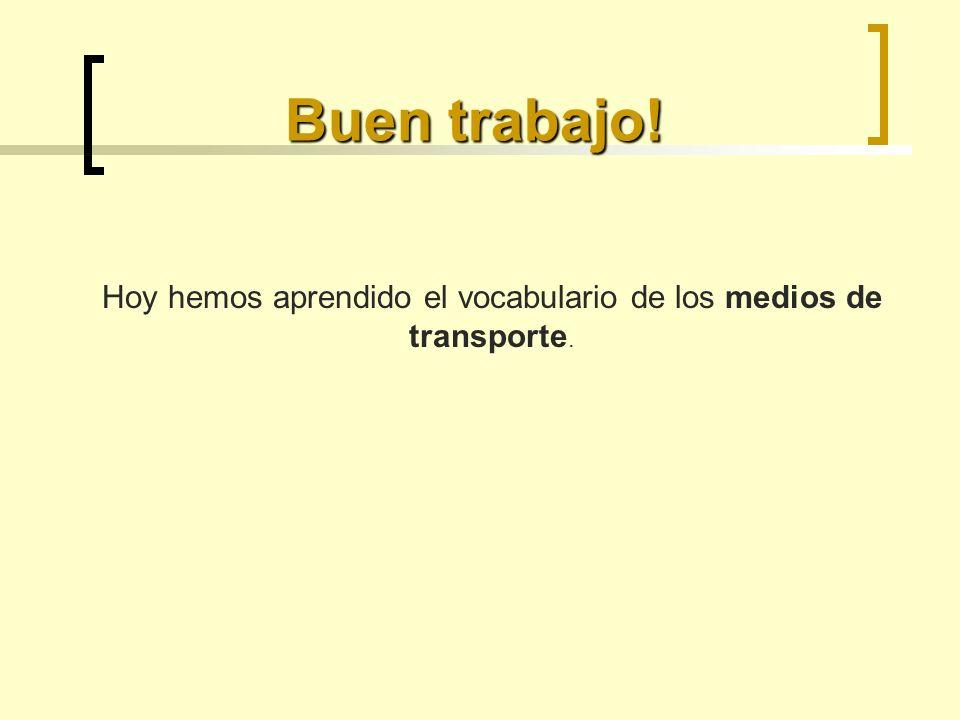 Buen trabajo! Hoy hemos aprendido el vocabulario de los medios de transporte.