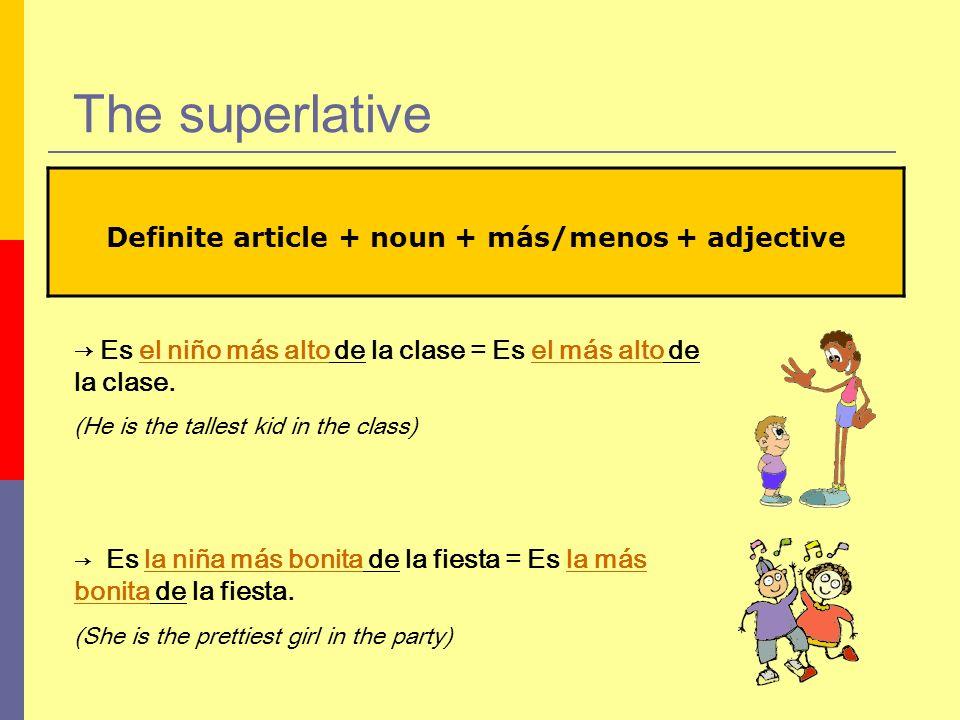 The superlative Definite article + noun + más/menos + adjective Es el niño más alto de la clase = Es el más alto de la clase. (He is the tallest kid i