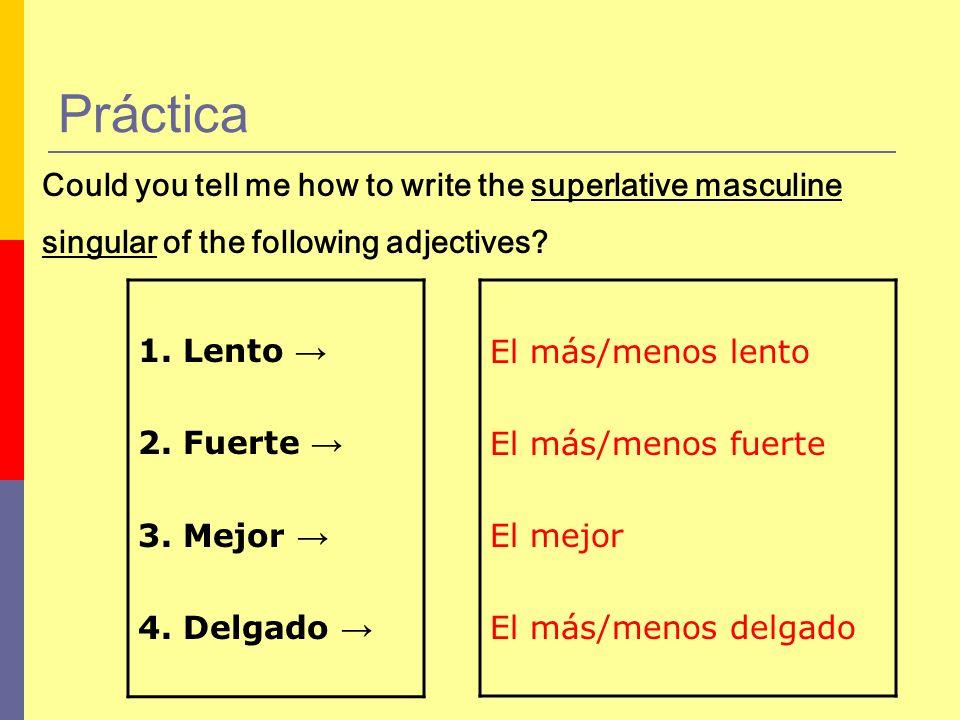 Práctica 1. Lento 2. Fuerte 3. Mejor 4. Delgado Could you tell me how to write the superlative masculine singular of the following adjectives? El más/