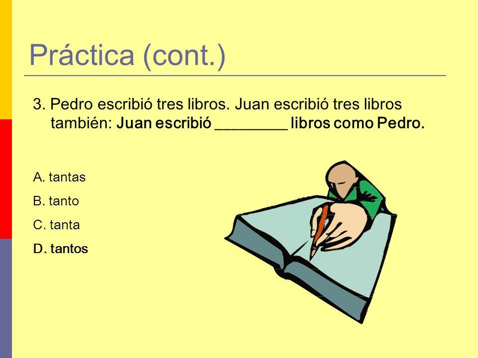 Práctica (cont.) 3. Pedro escribió tres libros. Juan escribió tres libros también: Juan escribió _________ libros como Pedro. A. tantas B. tanto C. ta
