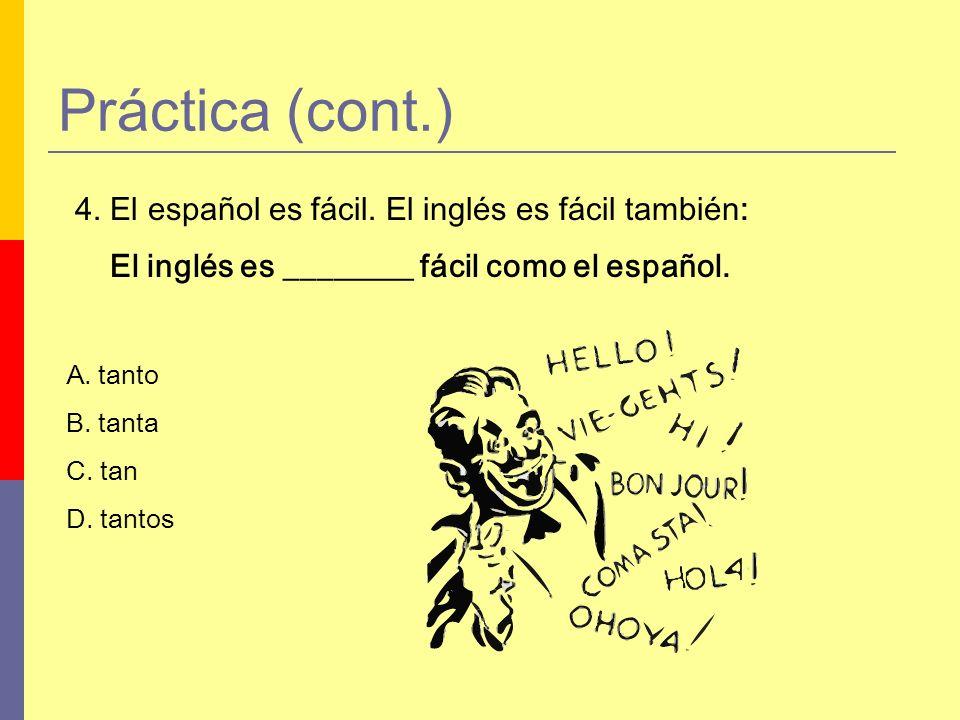 Práctica (cont.) 4. El español es fácil. El inglés es fácil también: El inglés es ________ fácil como el español. A. tanto B. tanta C. tan D. tantos