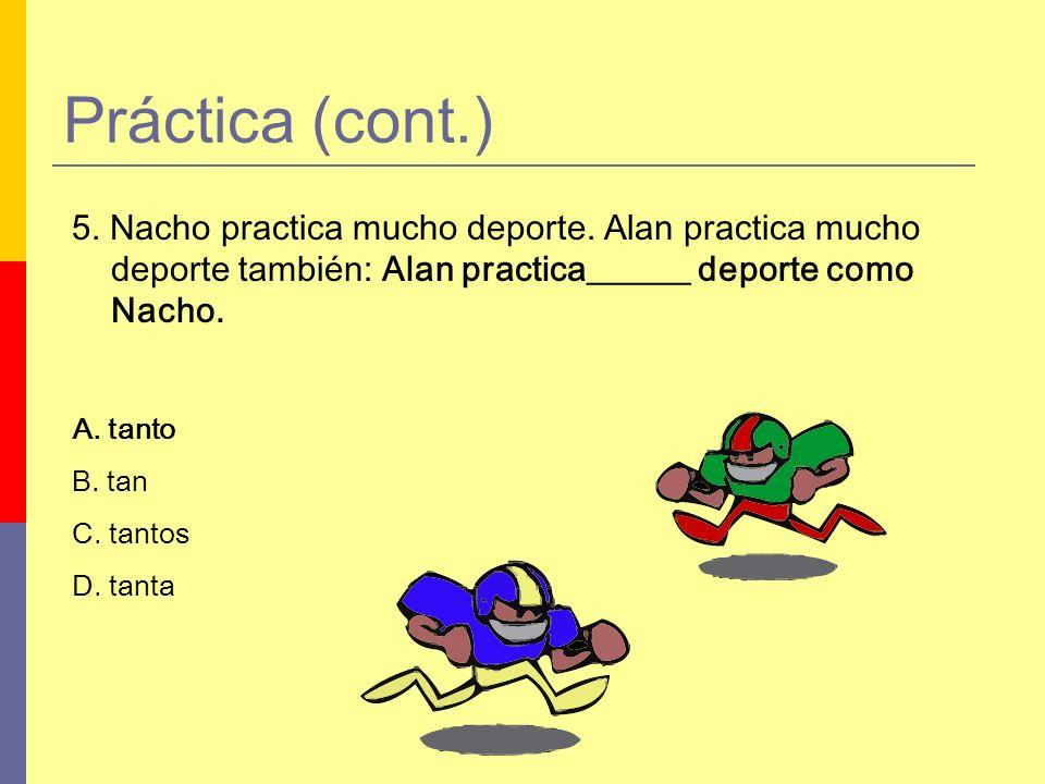 5. Nacho practica mucho deporte. Alan practica mucho deporte también: Alan practica______ deporte como Nacho. A. tanto B. tan C. tantos D. tanta Práct