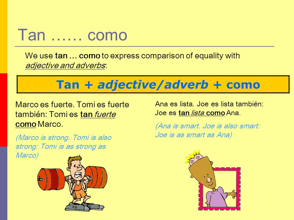 Tan …… como Tan + adjective/adverb + como We use tan … como to express comparison of equality with adjective and adverbs: Marco es fuerte.