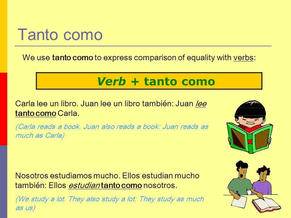 Tanto como Verb + tanto como We use tanto como to express comparison of equality with verbs: Carla lee un libro. Juan lee un libro también: Juan lee t