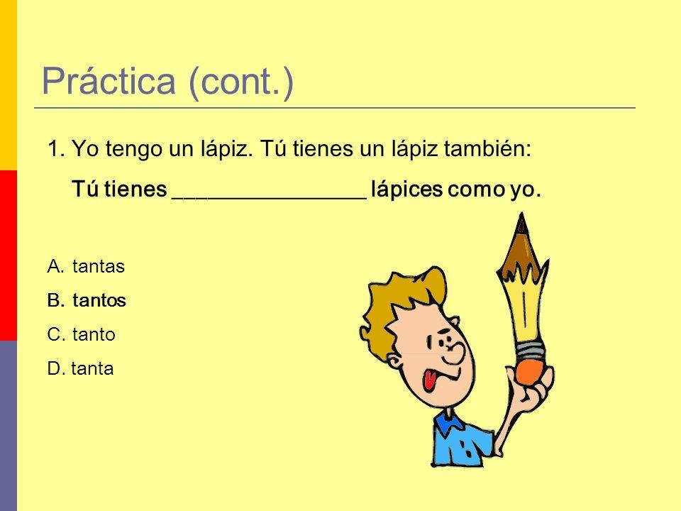 Práctica (cont.) 1. Yo tengo un lápiz. Tú tienes un lápiz también: Tú tienes _________________ lápices como yo. A.tantas B.tantos C.tanto D. tanta