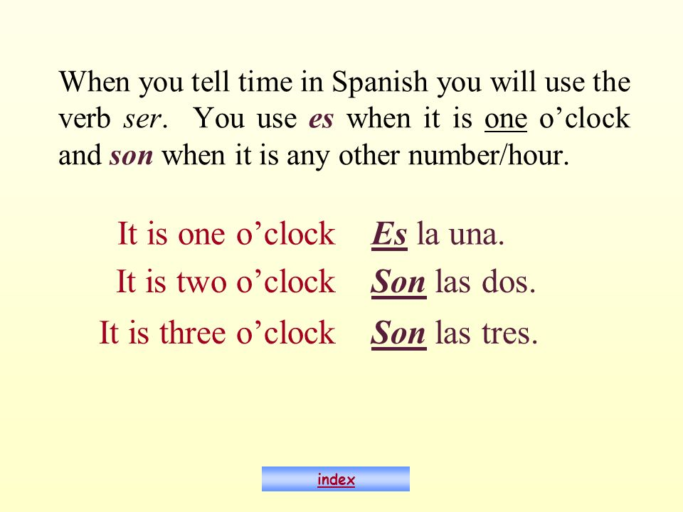 When you tell time in Spanish you will use the verb ser. You use es when it is one oclock and son when it is any other number/hour. It is one oclockEs