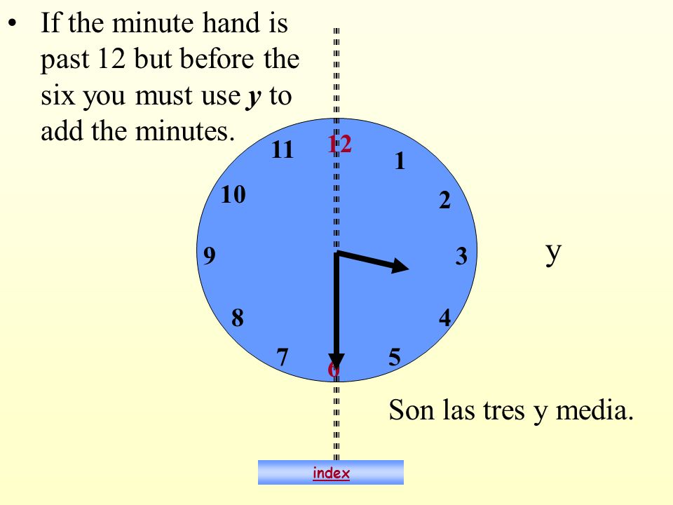 6 12 93 If the minute hand is past 12 but before the six you must use y to add the minutes. y 1 2 4 57 8 10 11 Son las tres y media. index