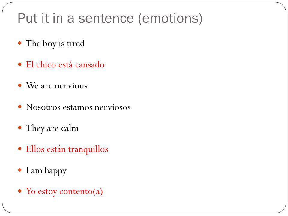 Put it in a sentence (emotions) The boy is tired El chico está cansado We are nervious Nosotros estamos nerviosos They are calm Ellos están tranquillos I am happy Yo estoy contento(a)