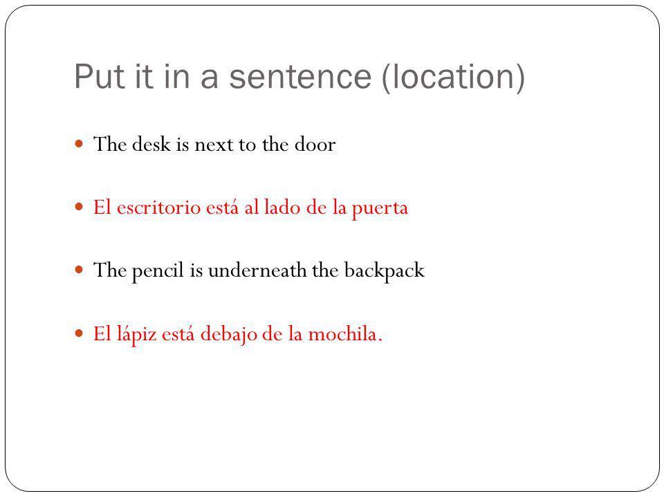 Put it in a sentence (location) The desk is next to the door El escritorio está al lado de la puerta The pencil is underneath the backpack El lápiz está debajo de la mochila.