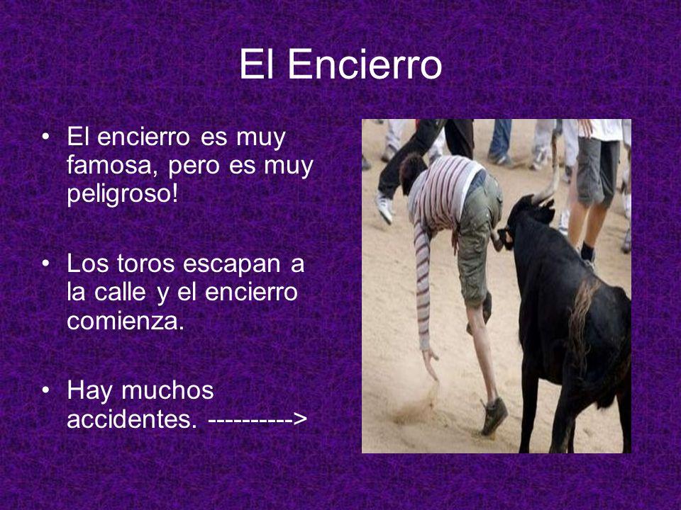 El Encierro El encierro es muy famosa, pero es muy peligroso! Los toros escapan a la calle y el encierro comienza. Hay muchos accidentes. ---------->
