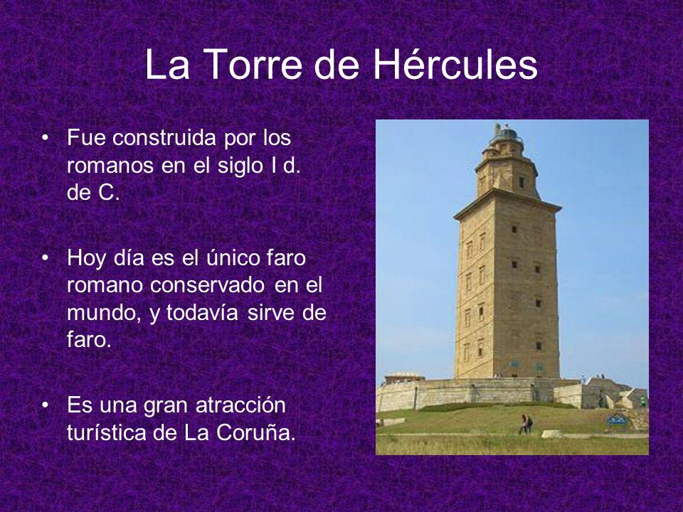 La Torre de Hércules Fue construida por los romanos en el siglo I d. de C. Hoy día es el único faro romano conservado en el mundo, y todavía sirve de