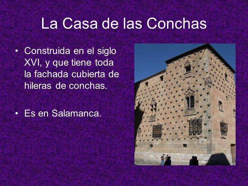 La Casa de las Conchas Construida en el siglo XVI, y que tiene toda la fachada cubierta de hileras de conchas. Es en Salamanca.