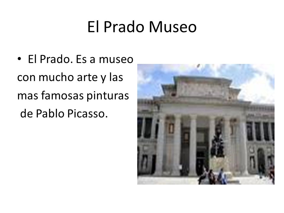 El Prado Museo El Prado. Es a museo con mucho arte y las mas famosas pinturas de Pablo Picasso.