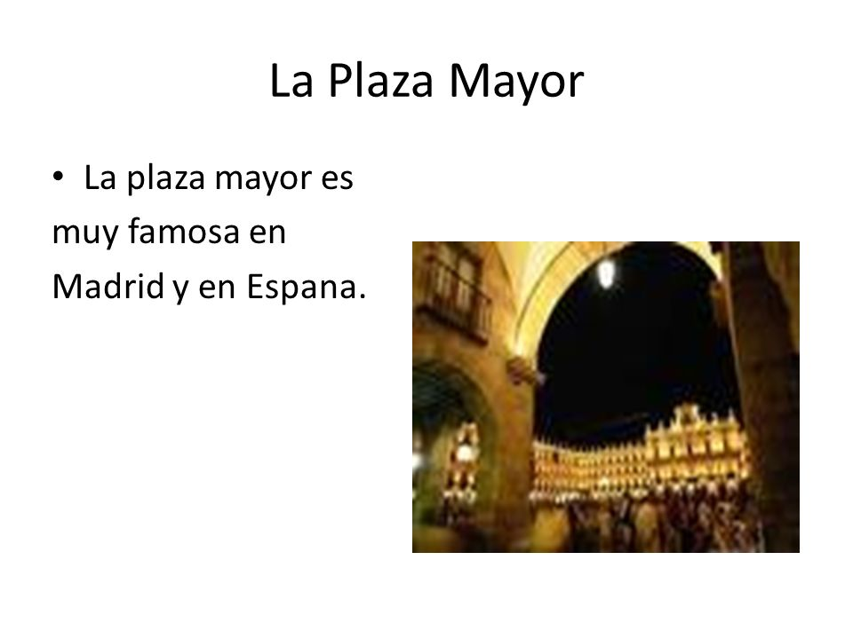 La Plaza Mayor La plaza mayor es muy famosa en Madrid y en Espana.