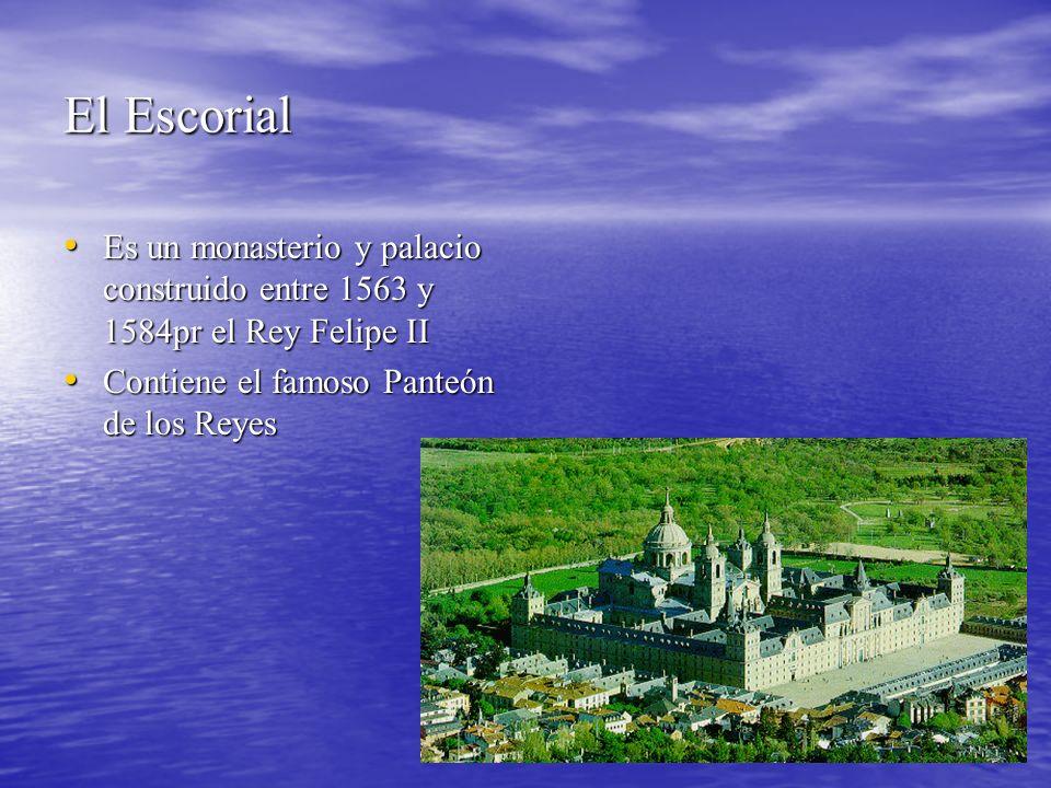 El Escorial Es un monasterio y palacio construido entre 1563 y 1584pr el Rey Felipe II Es un monasterio y palacio construido entre 1563 y 1584pr el Rey Felipe II Contiene el famoso Panteón de los Reyes Contiene el famoso Panteón de los Reyes