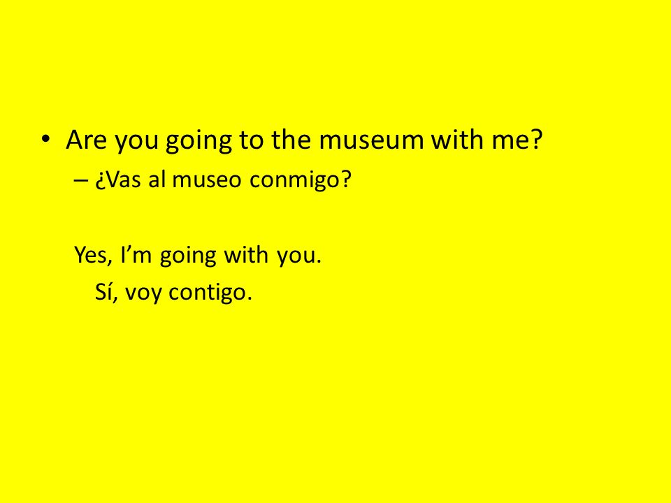 Are you going to the museum with me? – ¿Vas al museo conmigo? Yes, Im going with you. Sí, voy contigo.