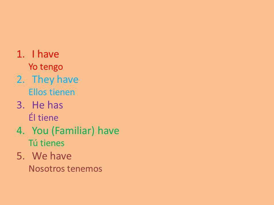 1.I have Yo tengo 2.They have Ellos tienen 3.He has Él tiene 4.You (Familiar) have Tú tienes 5.We have Nosotros tenemos