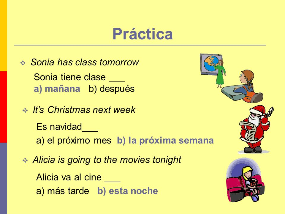 Práctica Sonia has class tomorrow Its Christmas next week Alicia is going to the movies tonight Es navidad___ a) el próximo mes b) la próxima semana S
