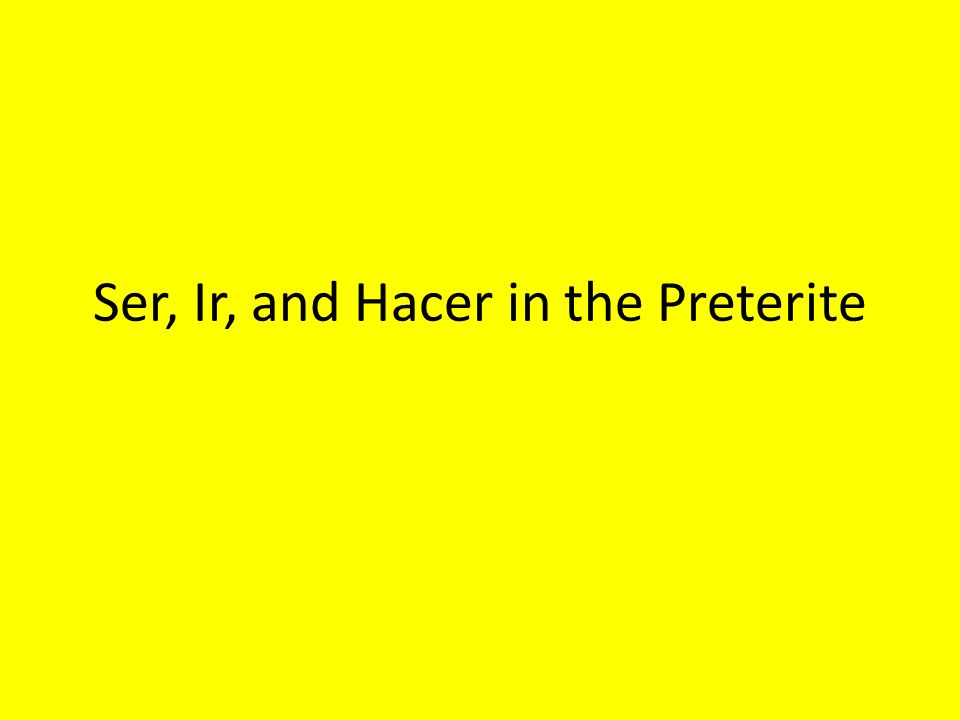 Ser, Ir, and Hacer in the Preterite