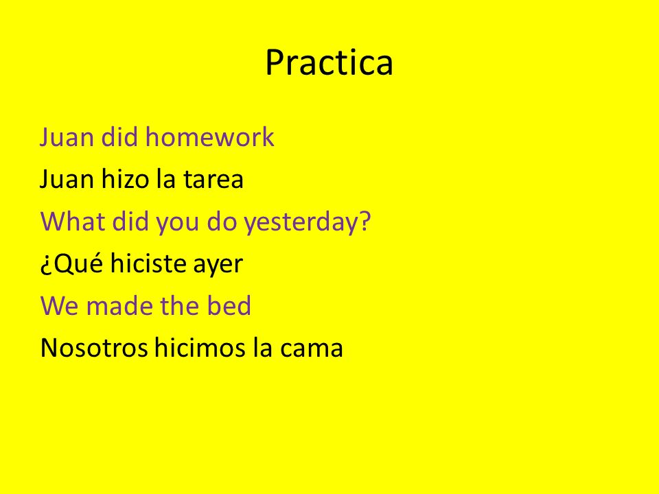 Practica Juan did homework Juan hizo la tarea What did you do yesterday.