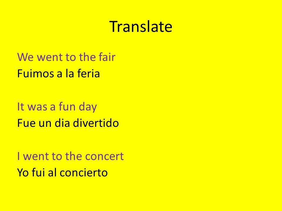Translate We went to the fair Fuimos a la feria It was a fun day Fue un dia divertido I went to the concert Yo fui al concierto