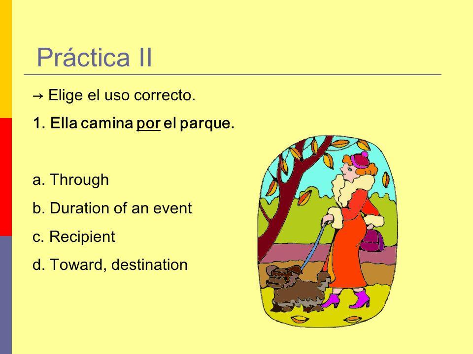 Práctica II Elige el uso correcto. 1.Ella camina por el parque. a. Through b. Duration of an event c. Recipient d. Toward, destination