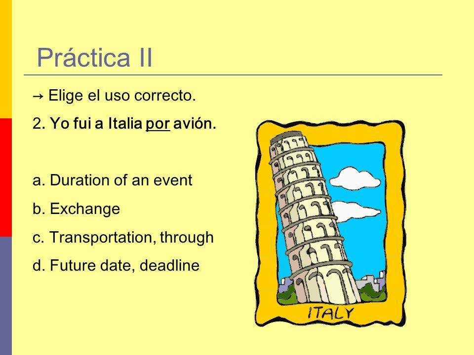 Práctica II Elige el uso correcto. 2. Yo fui a Italia por avión. a. Duration of an event b. Exchange c. Transportation, through d. Future date, deadli