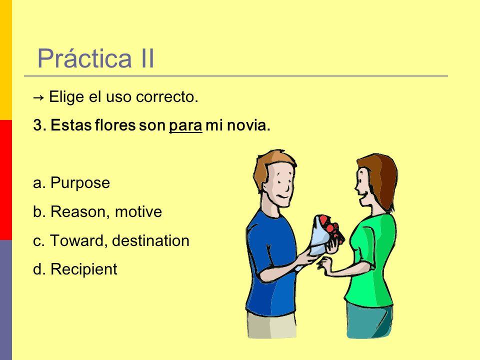 Práctica II Elige el uso correcto. 3. Estas flores son para mi novia. a. Purpose b. Reason, motive c. Toward, destination d. Recipient