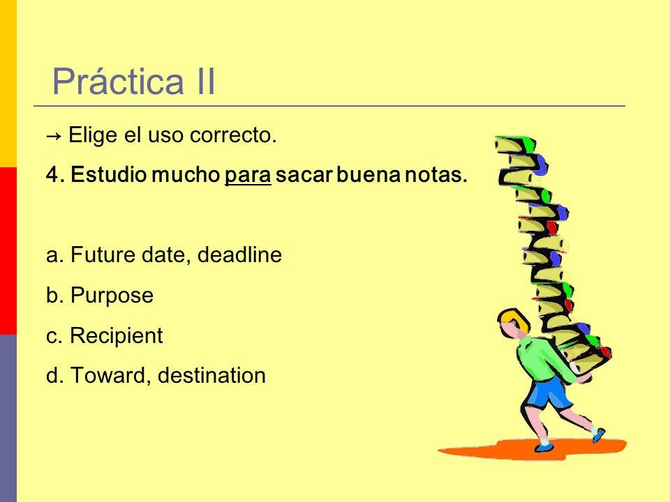 Práctica II Elige el uso correcto. 4. Estudio mucho para sacar buena notas. a. Future date, deadline b. Purpose c. Recipient d. Toward, destination