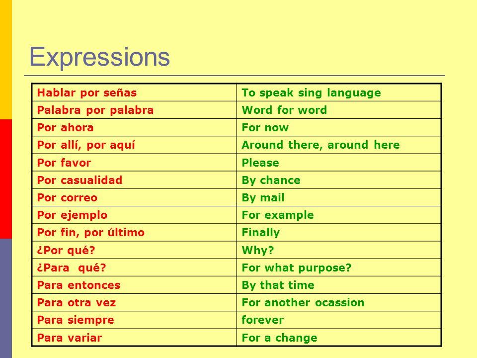 Expressions Hablar por señasTo speak sing language Palabra por palabraWord for word Por ahoraFor now Por allí, por aquíAround there, around here Por f