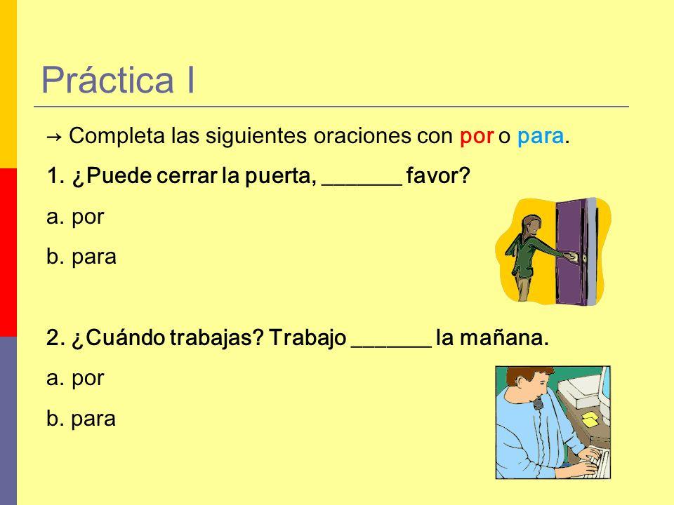 Completa las siguientes oraciones con por o para. 1.¿Puede cerrar la puerta, _______ favor? a.por b.para 2. ¿Cuándo trabajas? Trabajo _______ la mañan