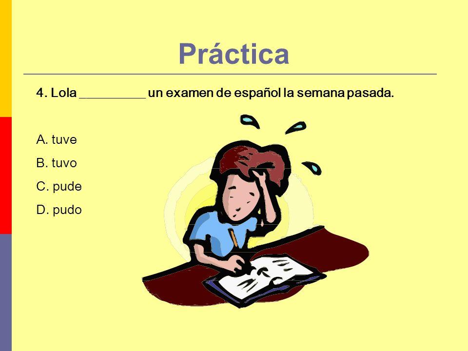 Práctica 4. Lola __________ un examen de español la semana pasada. A. tuve B. tuvo C. pude D. pudo