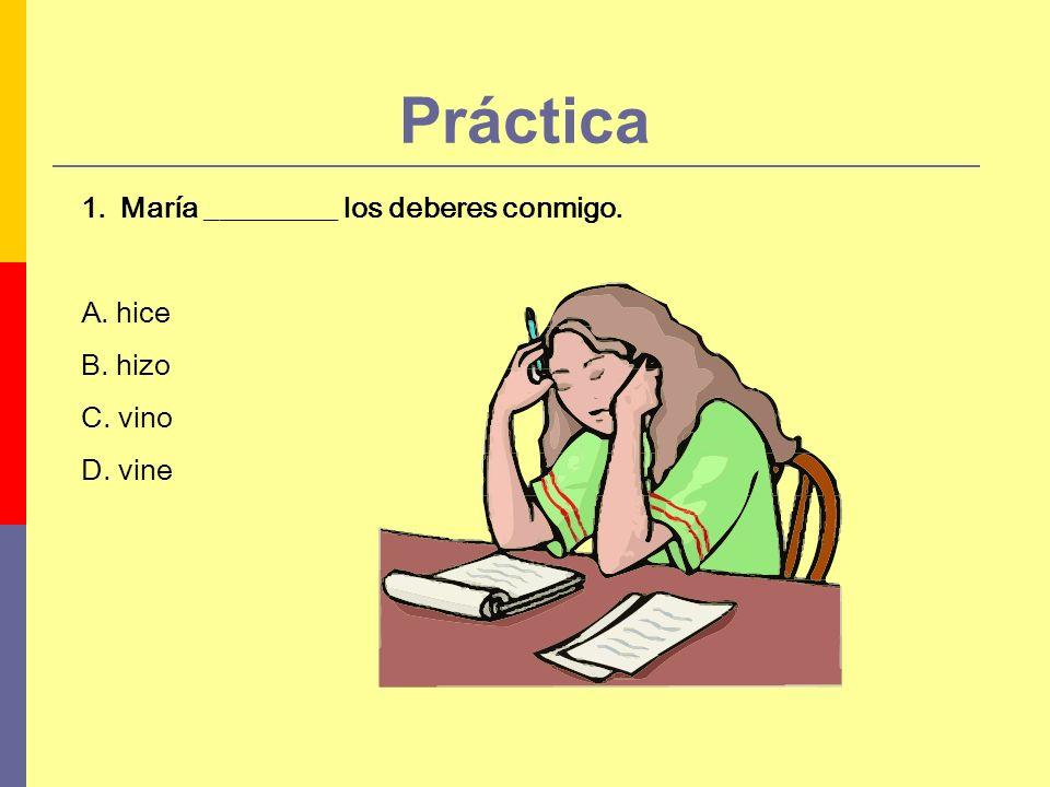 Práctica 1.María _________ los deberes conmigo. A. hice B. hizo C. vino D. vine