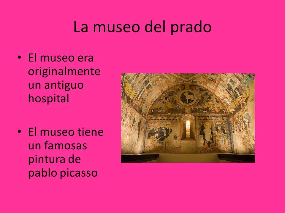 La museo del prado El museo era originalmente un antiguo hospital El museo tiene un famosas pintura de pablo picasso