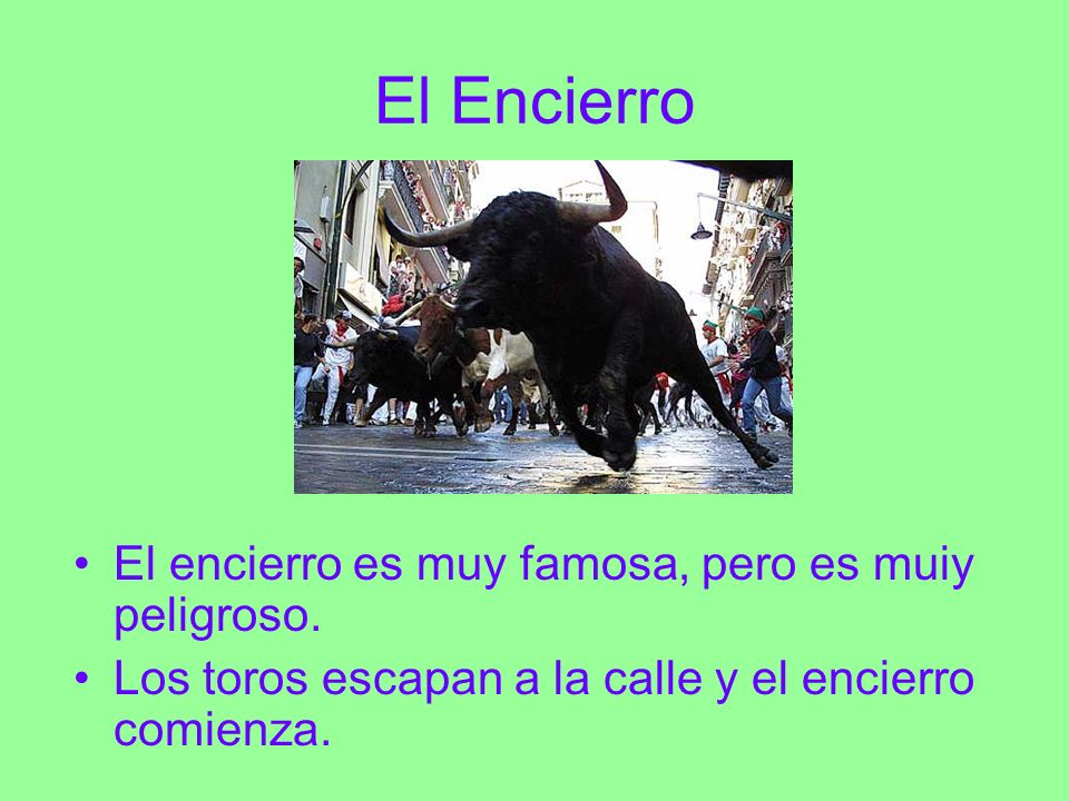 El Encierro El encierro es muy famosa, pero es muiy peligroso. Los toros escapan a la calle y el encierro comienza.