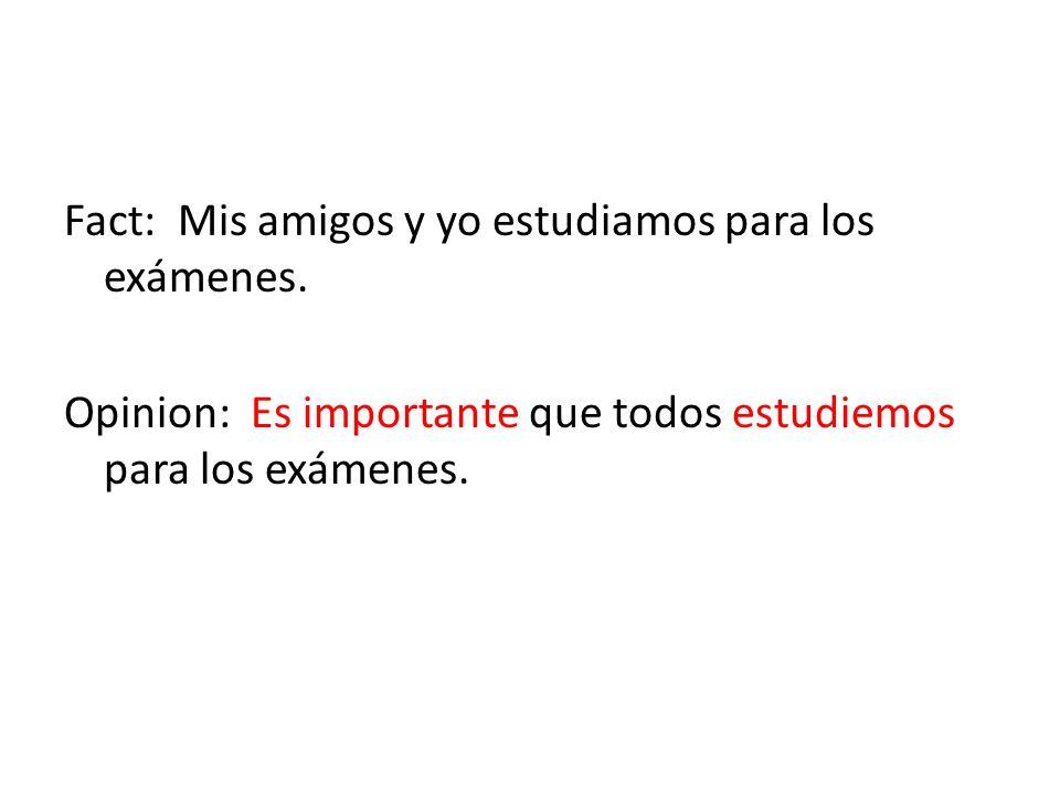 Fact: Mis amigos y yo estudiamos para los exámenes. Opinion: Es importante que todos estudiemos para los exámenes.