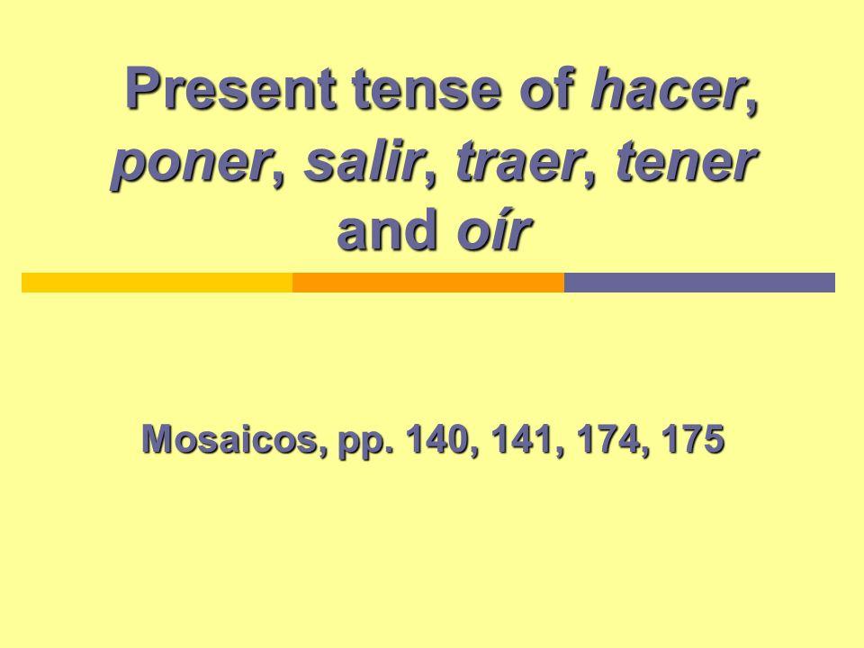 Present tense of hacer, poner, salir, traer, tener and oír Present tense of hacer, poner, salir, traer, tener and oír Mosaicos, pp. 140, 141, 174, 175